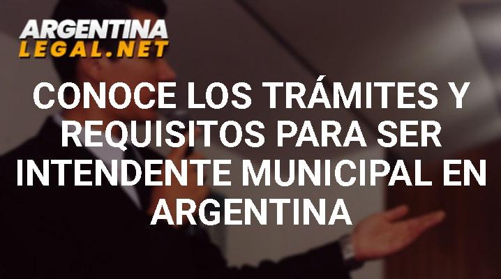 Conoce Los Trámites Y Requisitos Para Ser Intendente Municipal En Argentina
