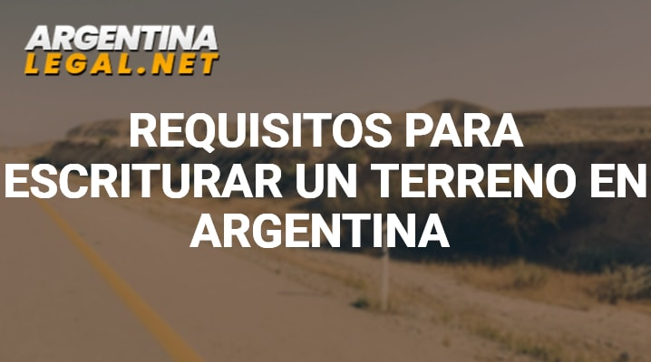 Requisitos para escriturar un terreno en Argentina