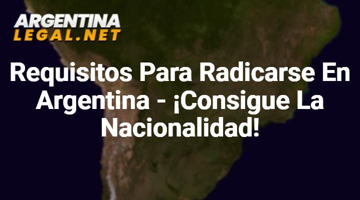 Requisitos Para Radicarse En Argentina – ¡Consigue La Nacionalidad!