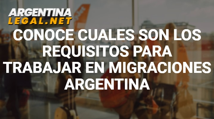 Conoce Cuales Son Los Requisitos Para Trabajar En Migraciones Argentina