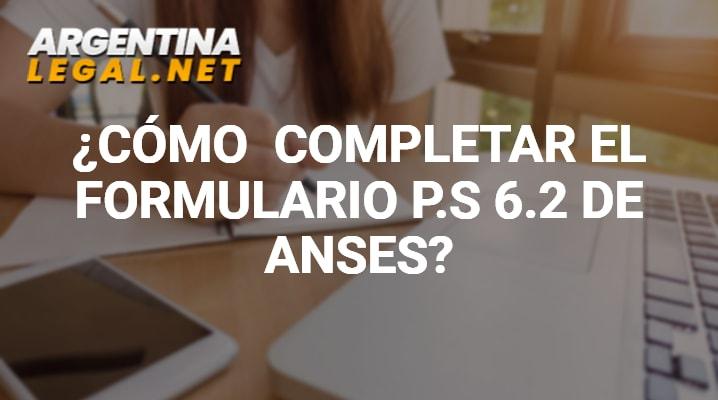 ¿Cómo Completar El Formulario P.S 6.2 de ANSES?